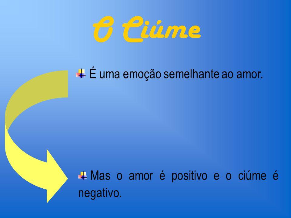 O Ciúme É uma emoção semelhante ao amor. Mas o amor é positivo e o ciúme é negativo.