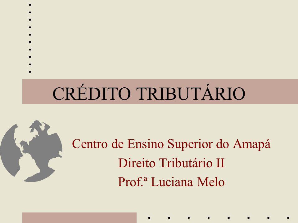 CRÉDITO TRIBUTÁRIO Centro de Ensino Superior do Amapá Direito Tributário II Prof.ª Luciana Melo