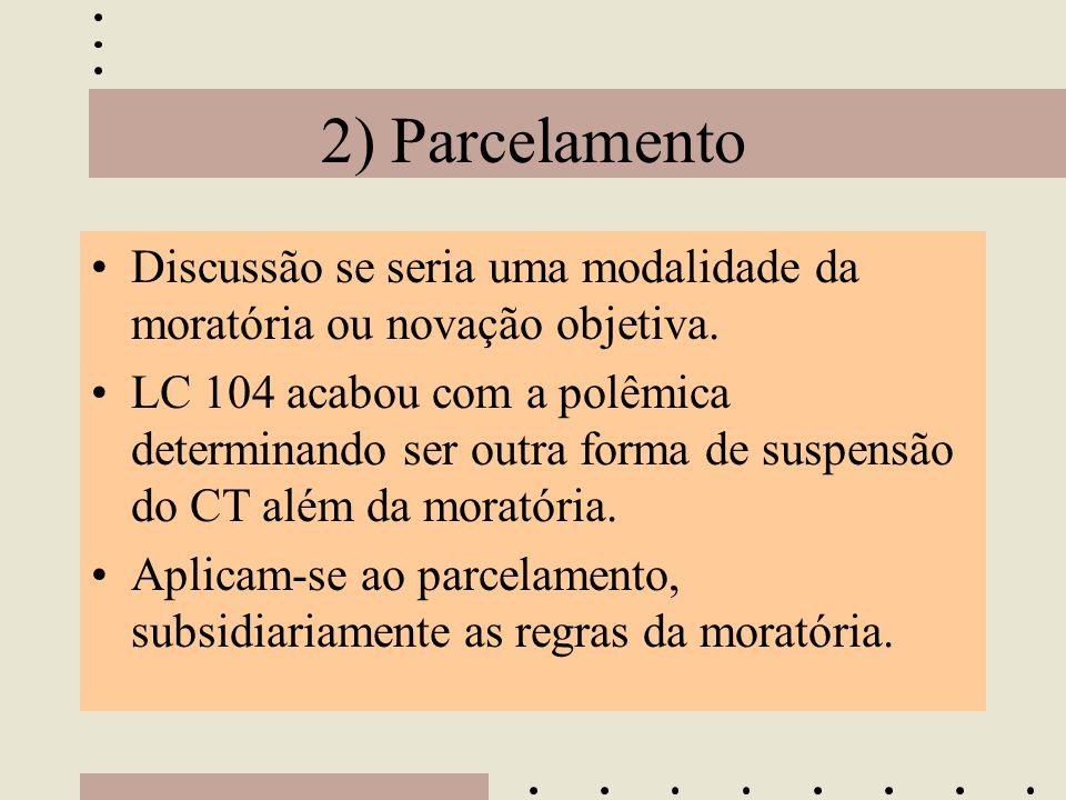2) Parcelamento •Discussão se seria uma modalidade da moratória ou novação objetiva. •LC 104 acabou com a polêmica determinando ser outra forma de sus