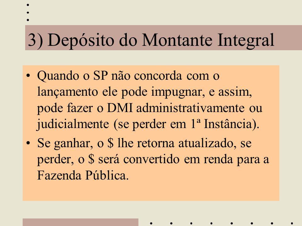 3) Depósito do Montante Integral •Quando o SP não concorda com o lançamento ele pode impugnar, e assim, pode fazer o DMI administrativamente ou judici