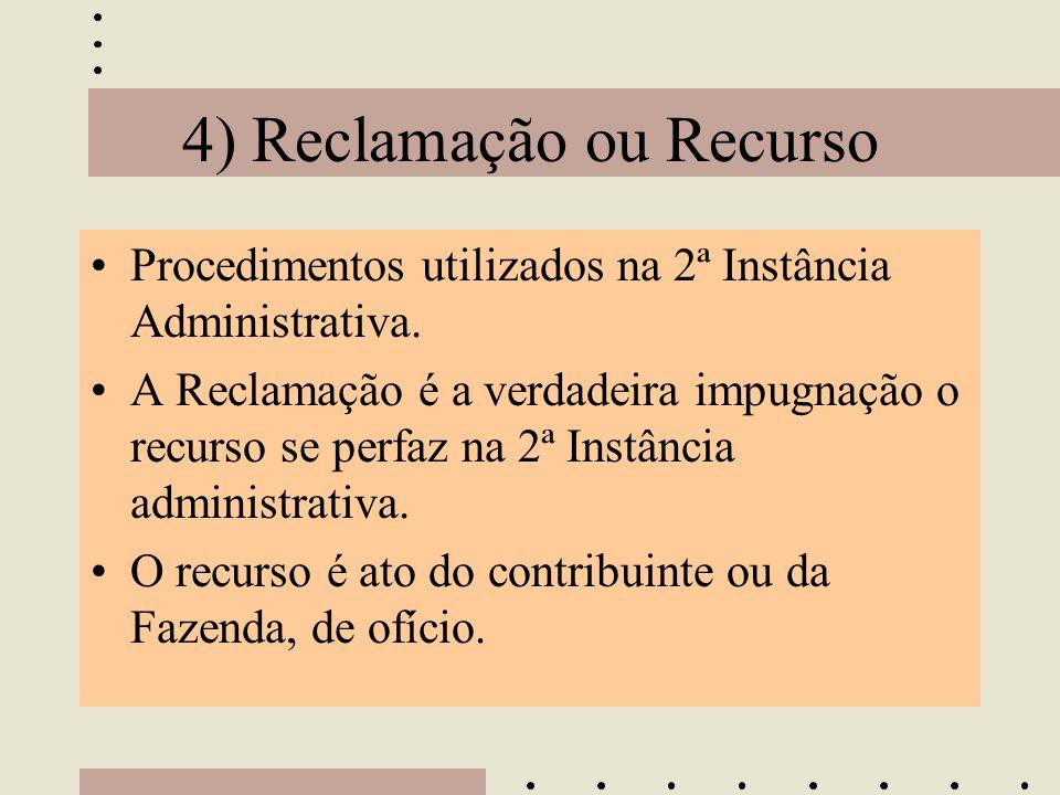 4) Reclamação ou Recurso •Procedimentos utilizados na 2ª Instância Administrativa. •A Reclamação é a verdadeira impugnação o recurso se perfaz na 2ª I