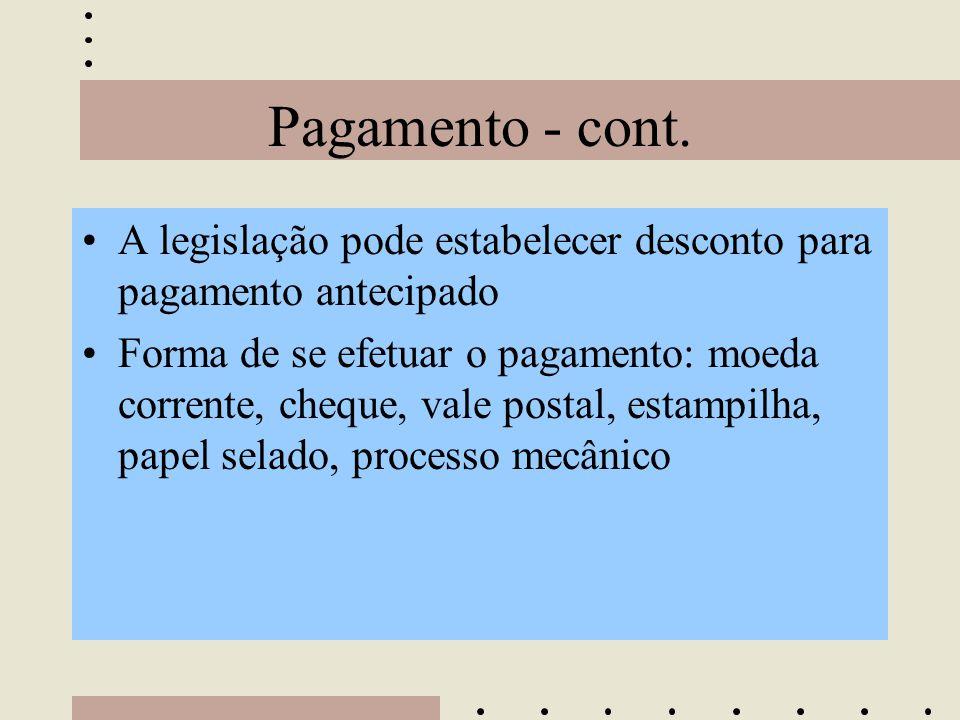 Pagamento - cont. •A legislação pode estabelecer desconto para pagamento antecipado •Forma de se efetuar o pagamento: moeda corrente, cheque, vale pos