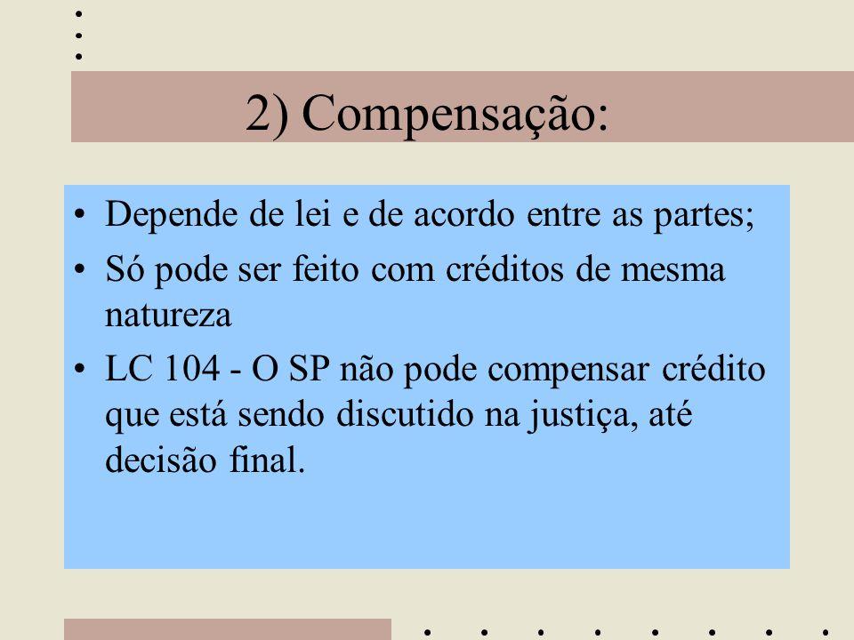 2) Compensação: •Depende de lei e de acordo entre as partes; •Só pode ser feito com créditos de mesma natureza •LC 104 - O SP não pode compensar crédi