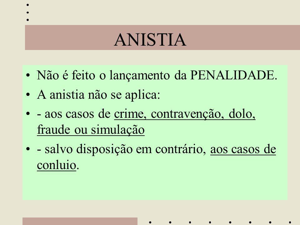 ANISTIA •Não é feito o lançamento da PENALIDADE. •A anistia não se aplica: •- aos casos de crime, contravenção, dolo, fraude ou simulação •- salvo dis