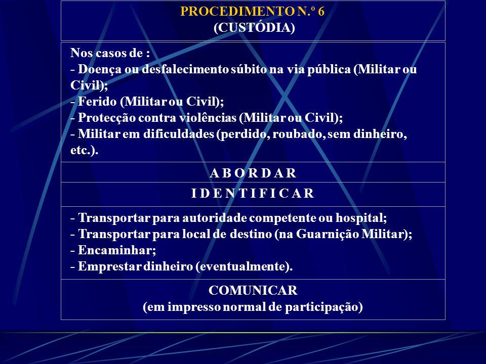 PROCEDIMENTO N.º 6 (CUSTÓDIA) Nos casos de : - Doença ou desfalecimento súbito na via pública (Militar ou Civil); - Ferido (Militar ou Civil); - Protecção contra violências (Militar ou Civil); - Militar em dificuldades (perdido, roubado, sem dinheiro, etc.).