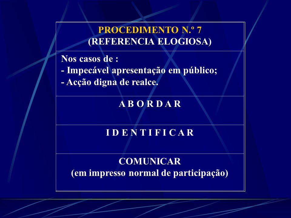 PROCEDIMENTO N.º 7 (REFERENCIA ELOGIOSA) Nos casos de : - Impecável apresentação em público; - Acção digna de realce.