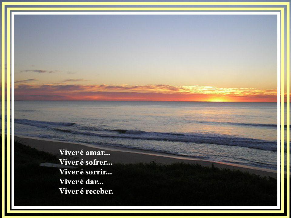 Viver é amar... Viver é sofrer... Viver é sorrir... Viver é dar... Viver é receber.
