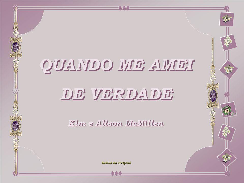 QUANDO ME AMEI DE VERDADE QUANDO ME AMEI DE VERDADE QUANDO ME AMEI DE VERDADE QUANDO ME AMEI DE VERDADE QUANDO ME AMEI DE VERDADE QUANDO ME AMEI DE VERDADE Kim e Alison McMillen Kim e Alison McMillen