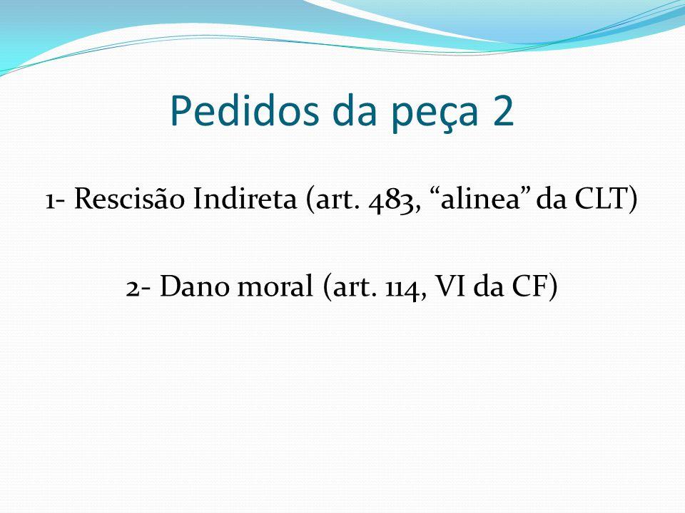 Pedidos da peça 2 1- Rescisão Indireta (art.483, alinea da CLT) 2- Dano moral (art.