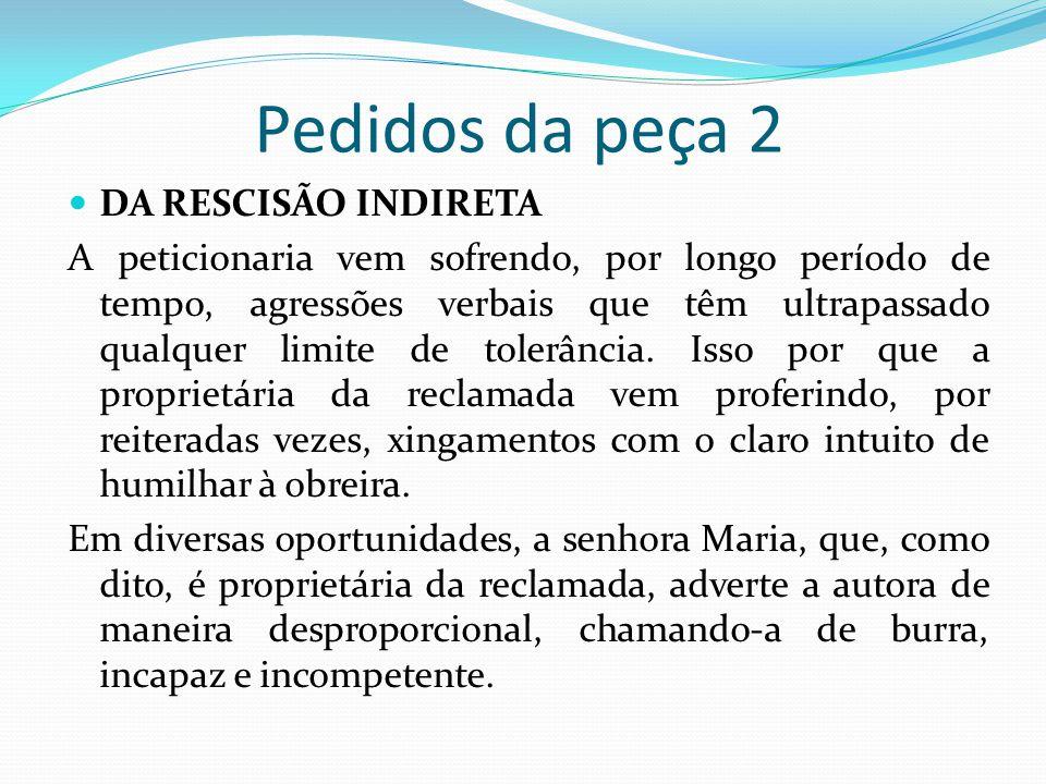 Pedidos da peça 2  DA RESCISÃO INDIRETA A peticionaria vem sofrendo, por longo período de tempo, agressões verbais que têm ultrapassado qualquer limi