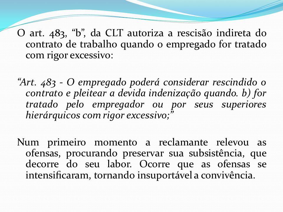 """O art. 483, """"b"""", da CLT autoriza a rescisão indireta do contrato de trabalho quando o empregado for tratado com rigor excessivo: """"Art. 483 - O emprega"""
