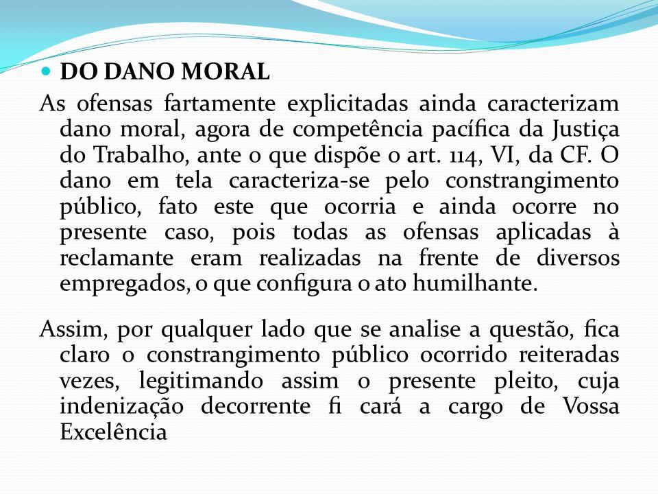  DO DANO MORAL As ofensas fartamente explicitadas ainda caracterizam dano moral, agora de competência pacífica da Justiça do Trabalho, ante o que dispõe o art.