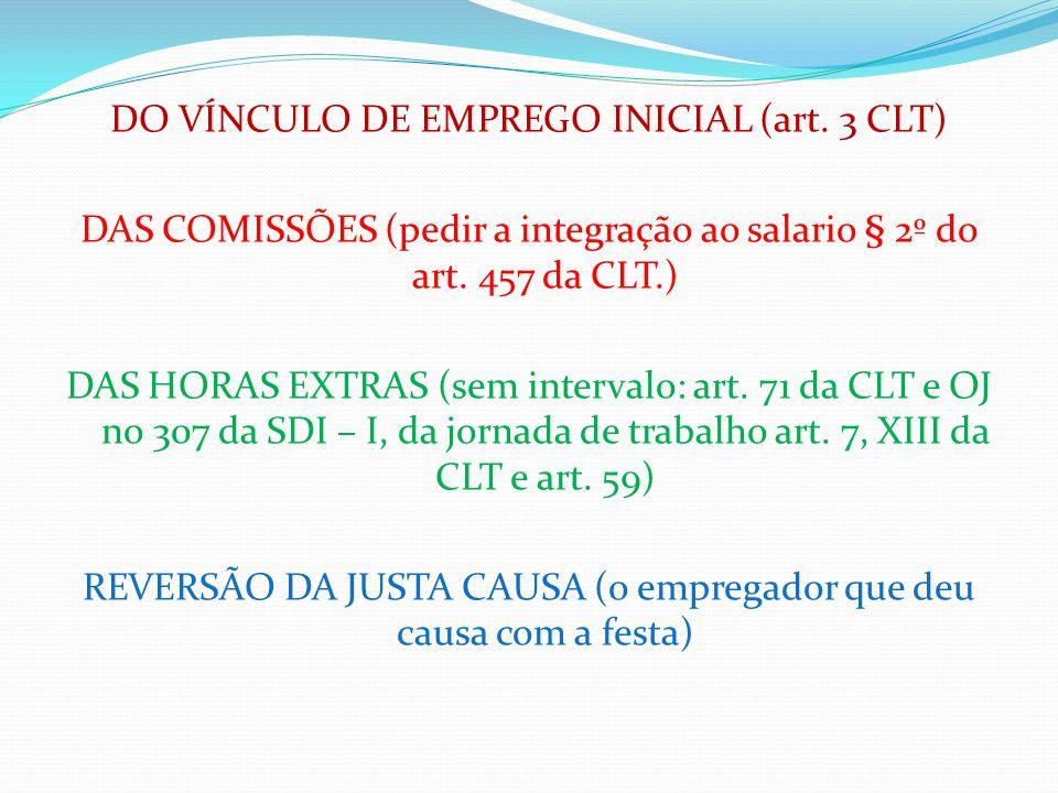 DO VÍNCULO DE EMPREGO INICIAL (art. 3 CLT) DAS COMISSÕES (pedir a integração ao salario § 2º do art. 457 da CLT.) DAS HORAS EXTRAS (sem intervalo: art