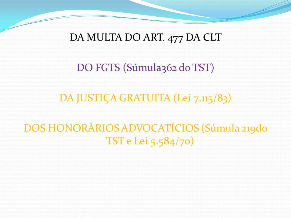 DA MULTA DO ART. 477 DA CLT DO FGTS (Súmula362 do TST) DA JUSTIÇA GRATUITA (Lei 7.115/83) DOS HONORÁRIOS ADVOCATÍCIOS (Súmula 219do TST e Lei 5.584/70