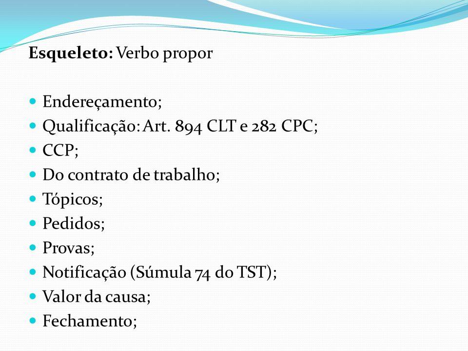 Esqueleto: Verbo propor  Endereçamento;  Qualificação: Art. 894 CLT e 282 CPC;  CCP;  Do contrato de trabalho;  Tópicos;  Pedidos;  Provas;  N