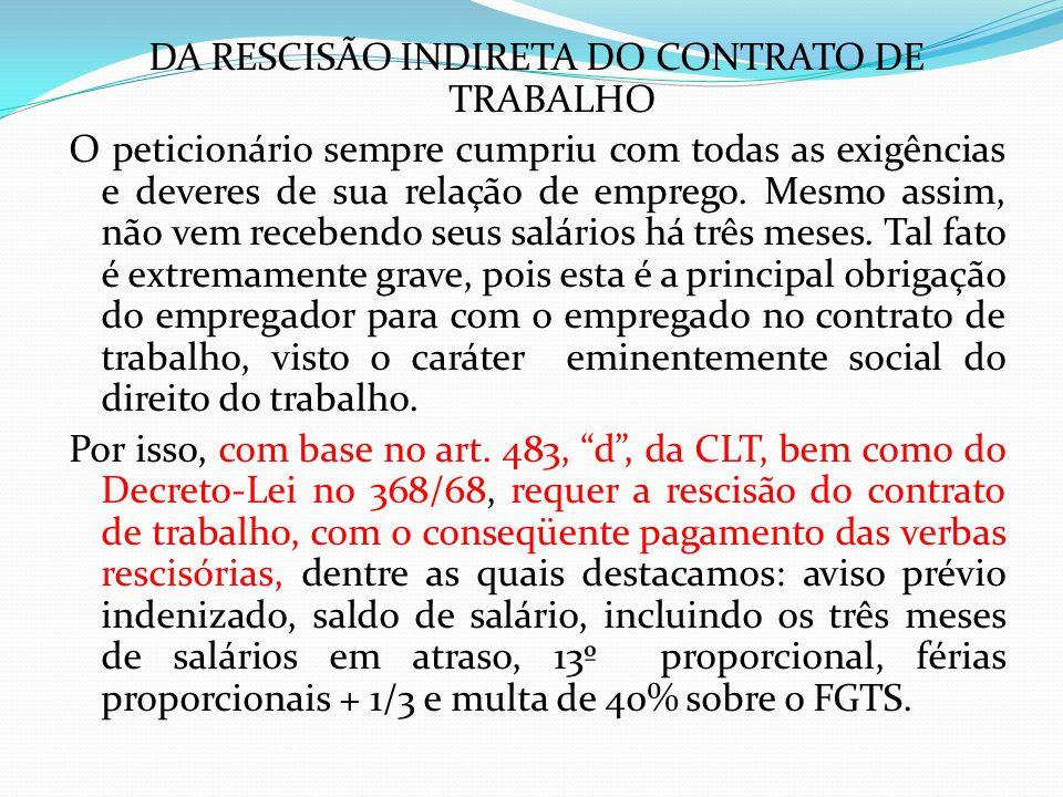 DA RESCISÃO INDIRETA DO CONTRATO DE TRABALHO O peticionário sempre cumpriu com todas as exigências e deveres de sua relação de emprego. Mesmo assim, n