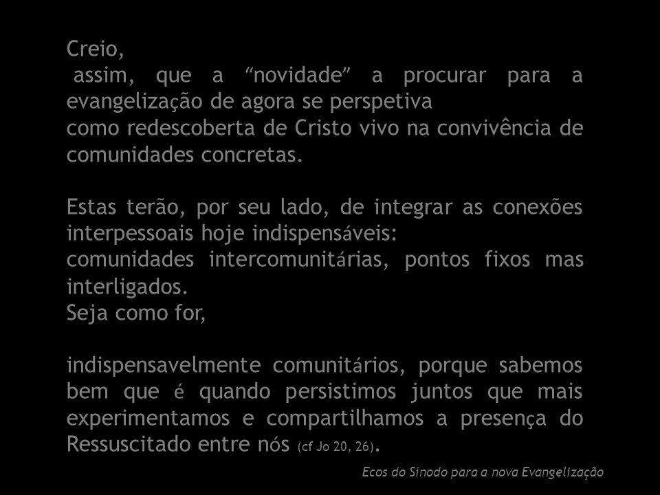 Creio, assim, que a novidade a procurar para a evangeliza ç ão de agora se perspetiva como redescoberta de Cristo vivo na convivência de comunidades concretas.