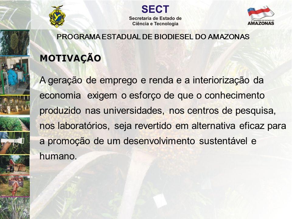 PROGRAMA ESTADUAL DE BIODIESEL DO AMAZONAS A geração de emprego e renda e a interiorização da economia exigem o esforço de que o conhecimento produzid