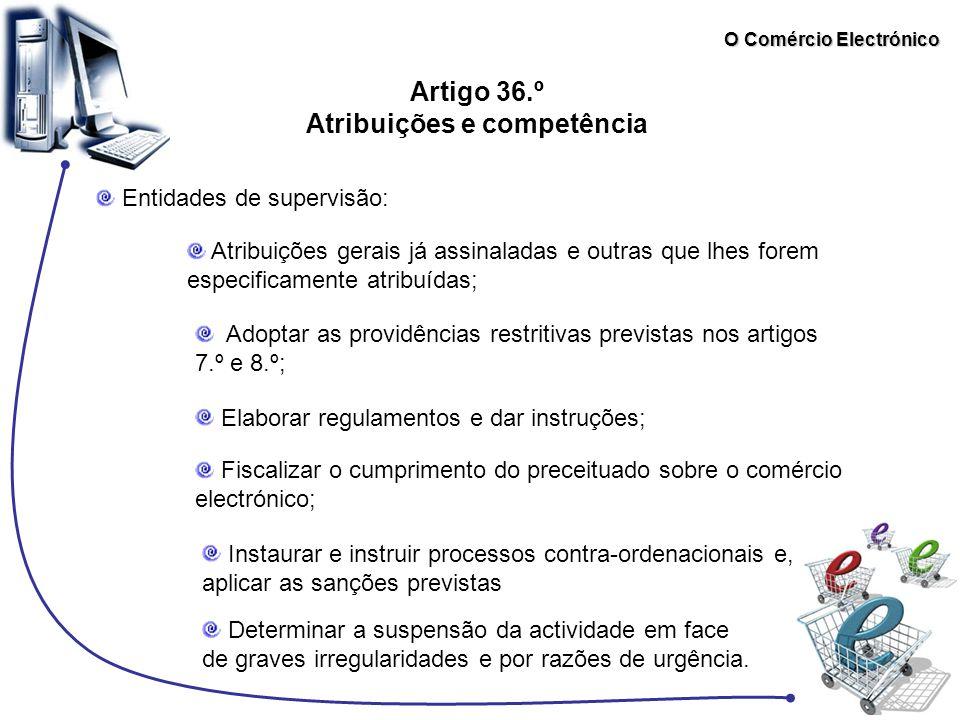 O Comércio Electrónico Artigo 36.º Atribuições e competência Entidades de supervisão: Atribuições gerais já assinaladas e outras que lhes forem especi