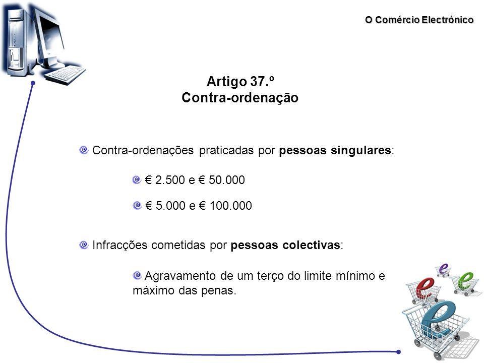 O Comércio Electrónico Artigo 37.º Contra-ordenação Contra-ordenações praticadas por pessoas singulares: € 2.500 e € 50.000 € 5.000 e € 100.000 Infrac