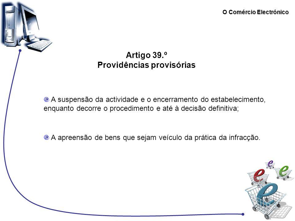 O Comércio Electrónico Artigo 39.º Providências provisórias A suspensão da actividade e o encerramento do estabelecimento, enquanto decorre o procedim