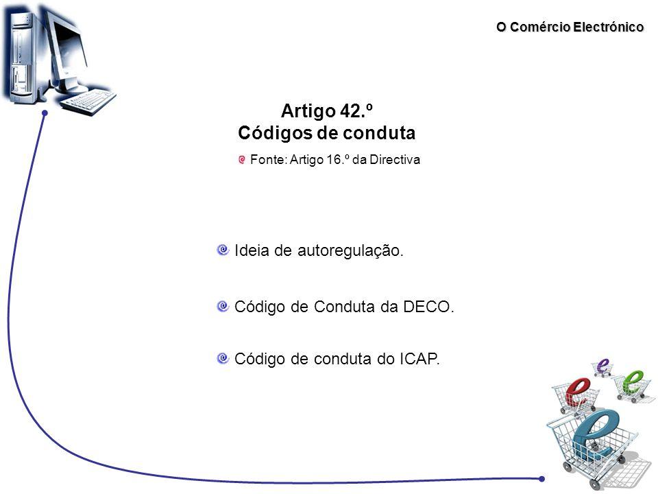 O Comércio Electrónico Artigo 42.º Códigos de conduta Fonte: Artigo 16.º da Directiva Ideia de autoregulação. Código de Conduta da DECO. Código de con