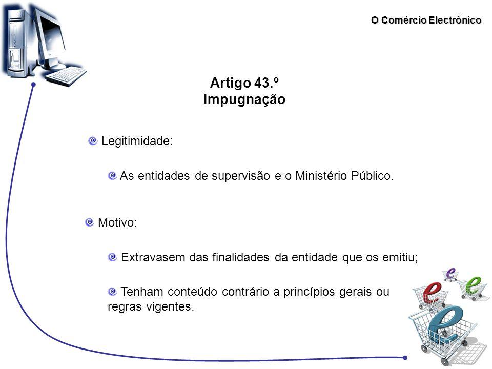 O Comércio Electrónico Artigo 43.º Impugnação Legitimidade: As entidades de supervisão e o Ministério Público. Motivo: Extravasem das finalidades da e