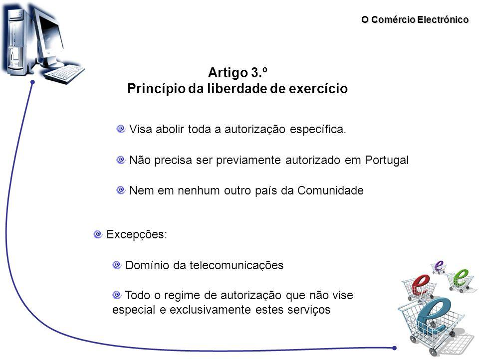 O Comércio Electrónico Artigo 3.º Princípio da liberdade de exercício Visa abolir toda a autorização específica. Não precisa ser previamente autorizad
