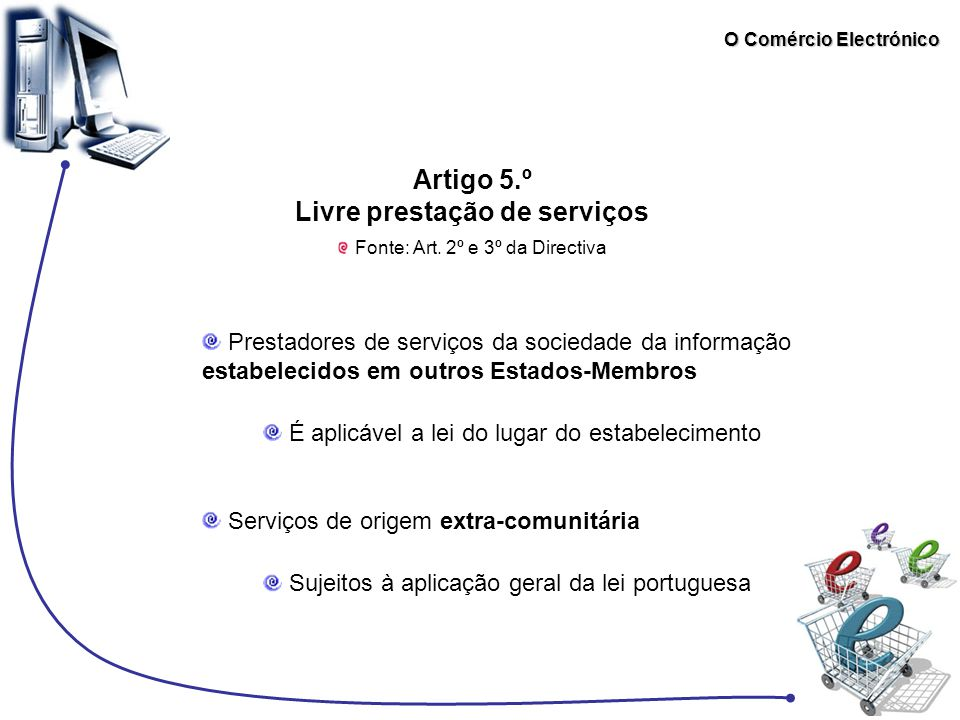 O Comércio Electrónico Artigo 5.º Livre prestação de serviços Fonte: Art. 2º e 3º da Directiva Prestadores de serviços da sociedade da informação esta
