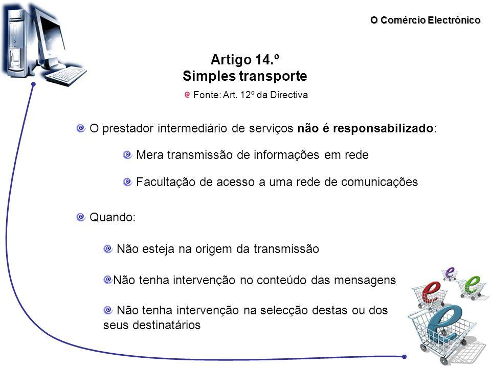 O Comércio Electrónico Artigo 14.º Simples transporte Fonte: Art. 12º da Directiva O prestador intermediário de serviços não é responsabilizado: Mera