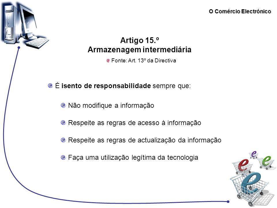 O Comércio Electrónico Artigo 15.º Armazenagem intermediária Fonte: Art. 13º da Directiva É isento de responsabilidade sempre que: Não modifique a inf