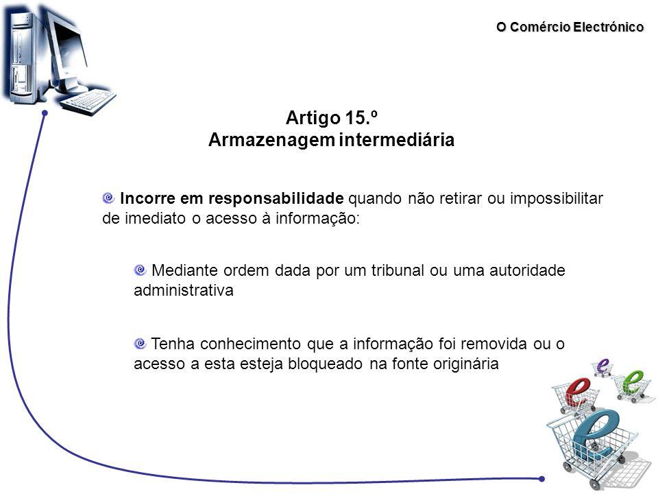 O Comércio Electrónico Artigo 15.º Armazenagem intermediária Incorre em responsabilidade quando não retirar ou impossibilitar de imediato o acesso à i
