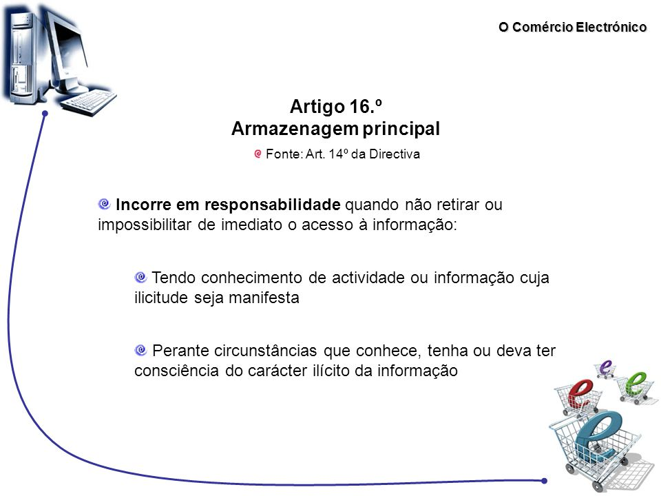 O Comércio Electrónico Artigo 16.º Armazenagem principal Fonte: Art. 14º da Directiva Incorre em responsabilidade quando não retirar ou impossibilitar