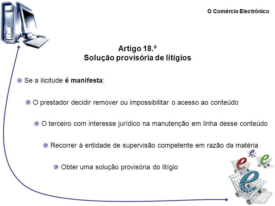 O Comércio Electrónico Artigo 18.º Solução provisória de litígios Se a ilicitude é manifesta: O prestador decidir remover ou impossibilitar o acesso a