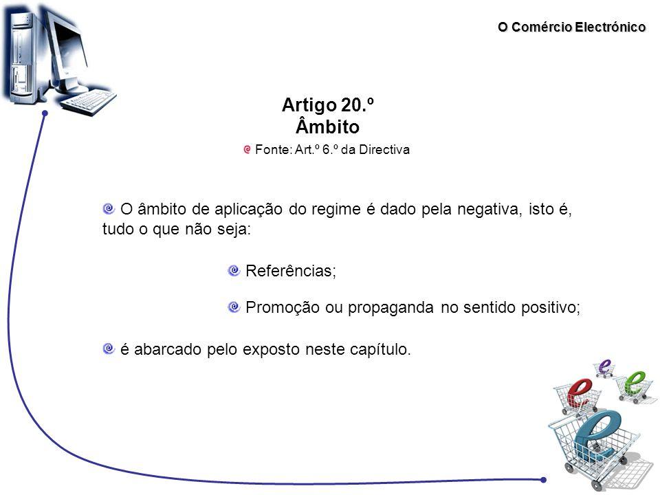 O Comércio Electrónico Artigo 20.º Âmbito Fonte: Art.º 6.º da Directiva O âmbito de aplicação do regime é dado pela negativa, isto é, tudo o que não s