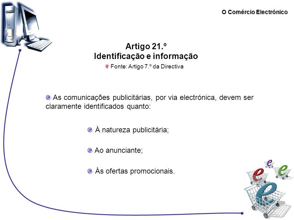 O Comércio Electrónico Artigo 21.º Identificação e informação Fonte: Artigo 7.º da Directiva As comunicações publicitárias, por via electrónica, devem