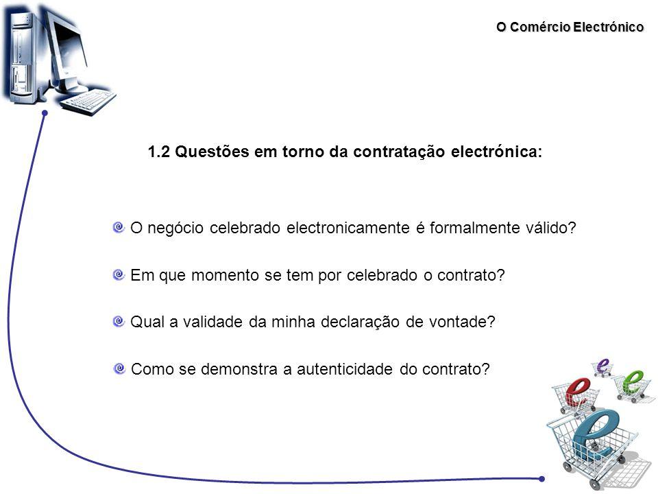 O Comércio Electrónico 1.2 Questões em torno da contratação electrónica: O negócio celebrado electronicamente é formalmente válido? Em que momento se