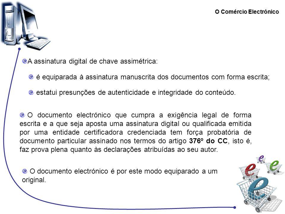 O Comércio Electrónico A assinatura digital de chave assimétrica: é equiparada à assinatura manuscrita dos documentos com forma escrita; estatui presu