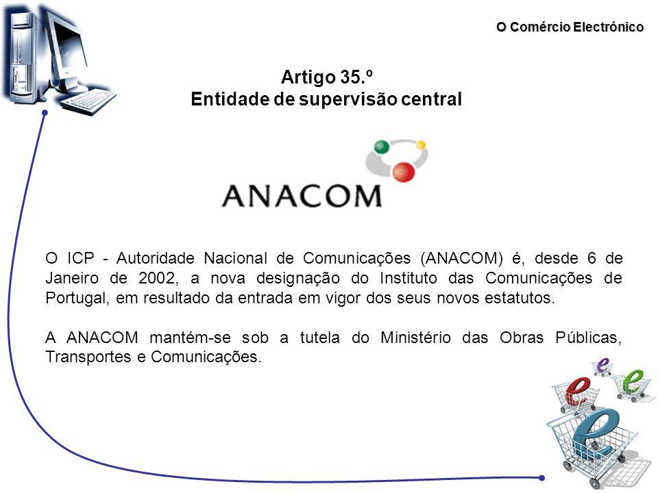 O Comércio Electrónico Artigo 35.º Entidade de supervisão central O ICP - Autoridade Nacional de Comunicações (ANACOM) é, desde 6 de Janeiro de 2002,