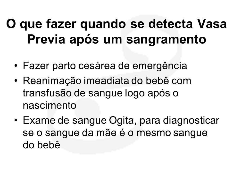 O que fazer quando se detecta Vasa Previa após um sangramento •Fazer parto cesárea de emergência •Reanimação imeadiata do bebê com transfusão de sangu