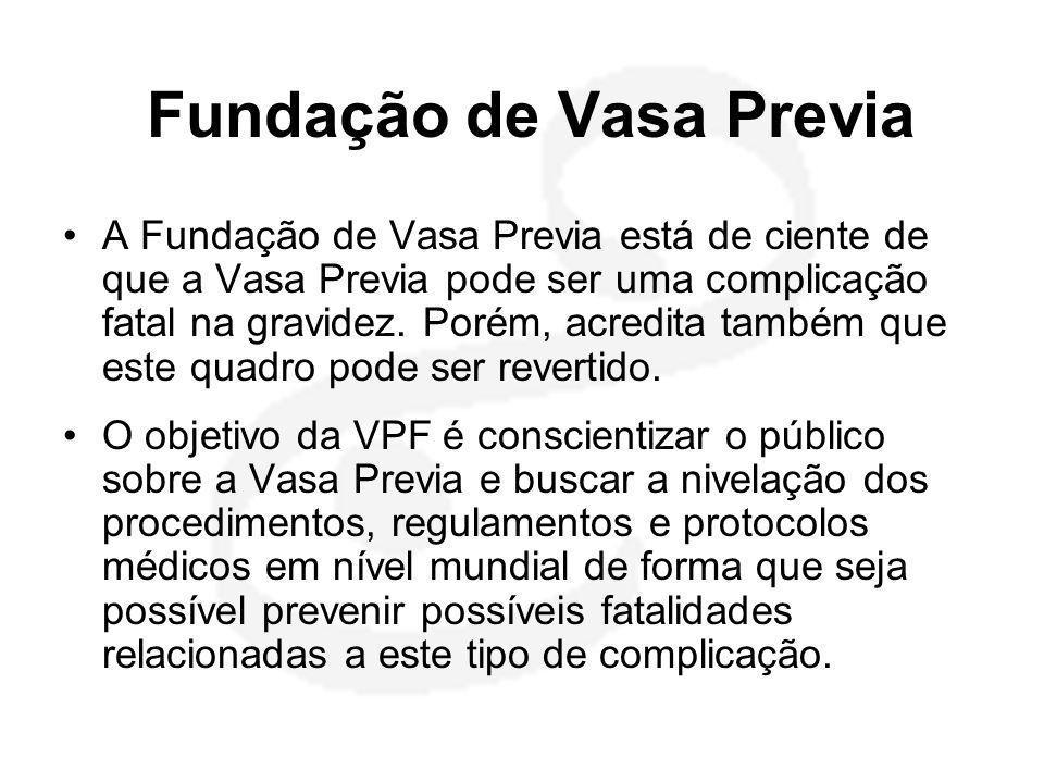 Fundação de Vasa Previa •A Fundação de Vasa Previa está de ciente de que a Vasa Previa pode ser uma complicação fatal na gravidez. Porém, acredita tam