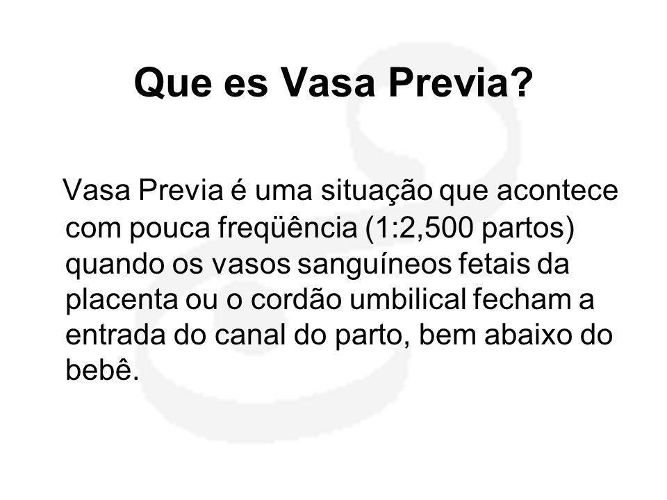 Que es Vasa Previa? Vasa Previa é uma situação que acontece com pouca freqüência (1:2,500 partos) quando os vasos sanguíneos fetais da placenta ou o c