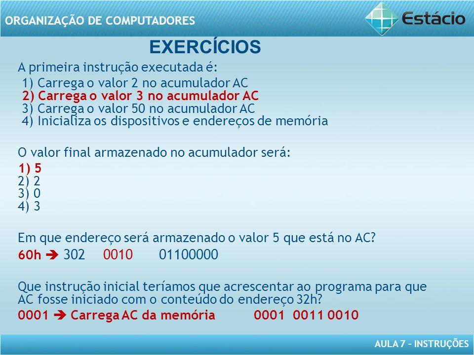 AULA 7 – INSTRUÇÕES ORGANIZAÇÃO DE COMPUTADORES A primeira instrução executada é: 1) Carrega o valor 2 no acumulador AC 2) Carrega o valor 3 no acumul