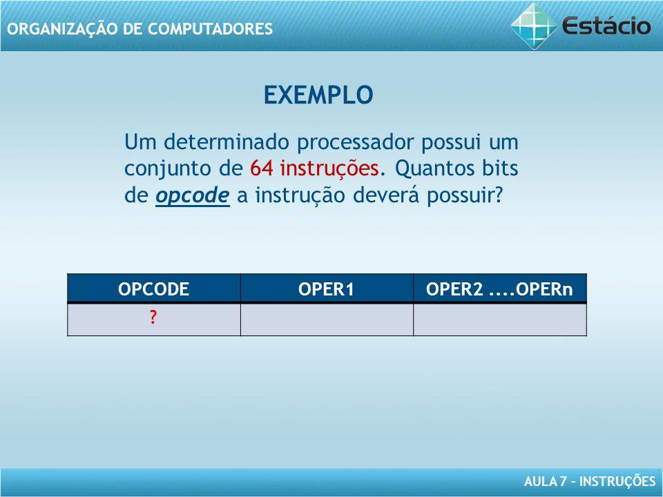 AULA 7 – INSTRUÇÕES ORGANIZAÇÃO DE COMPUTADORES Um determinado processador possui um conjunto de 64 instruções. Quantos bits de opcode a instrução dev
