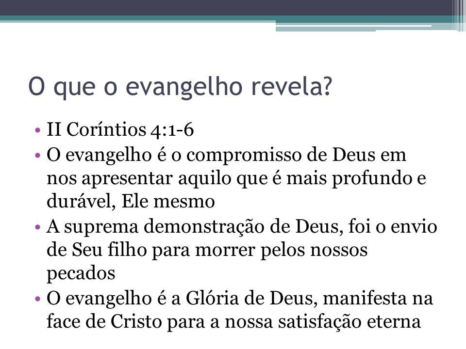 O que o evangelho revela? •II Coríntios 4:1-6 •O evangelho é o compromisso de Deus em nos apresentar aquilo que é mais profundo e durável, Ele mesmo •