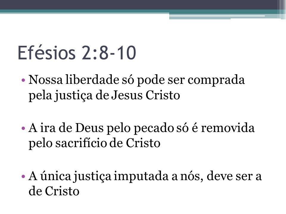 Efésios 2:8-10 •Nossa liberdade só pode ser comprada pela justiça de Jesus Cristo •A ira de Deus pelo pecado só é removida pelo sacrifício de Cristo •