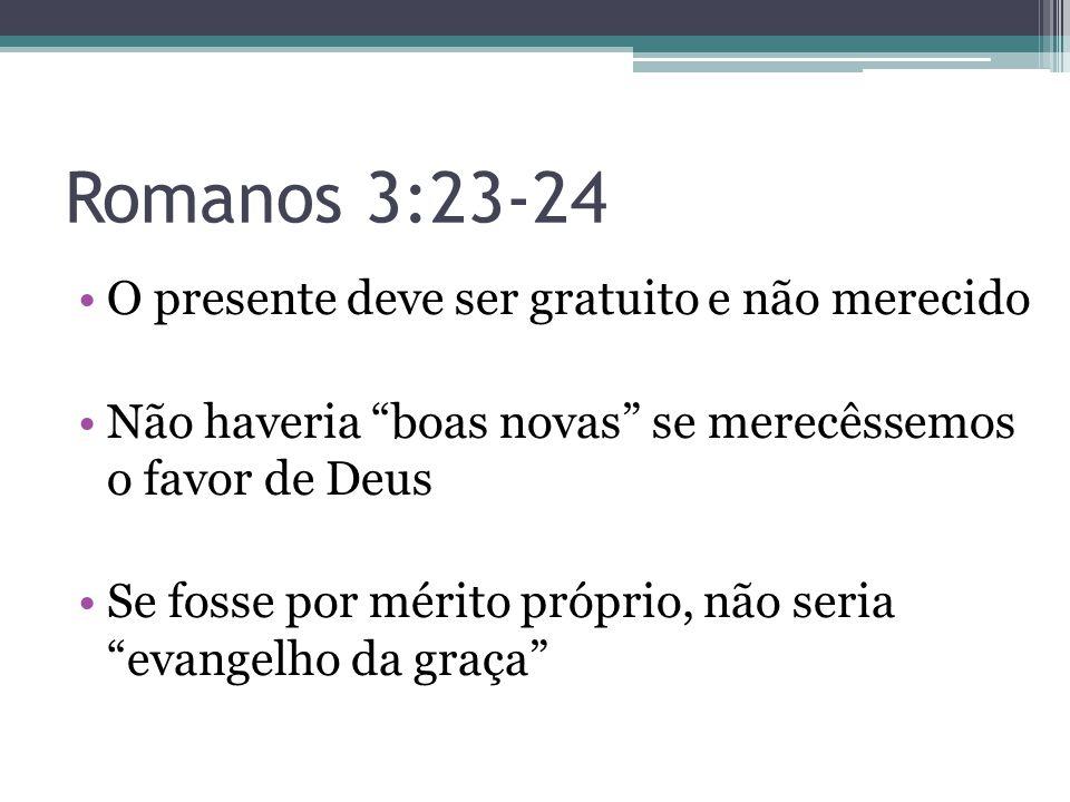 """Romanos 3:23-24 •O presente deve ser gratuito e não merecido •Não haveria """"boas novas"""" se merecêssemos o favor de Deus •Se fosse por mérito próprio, n"""