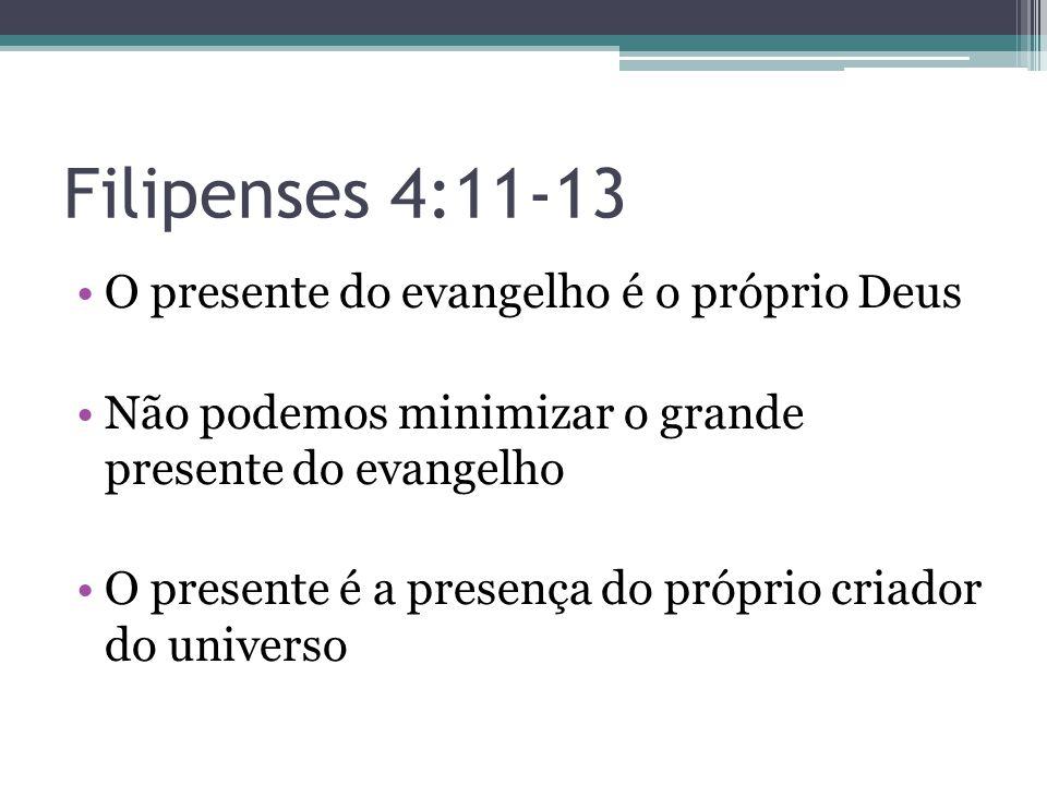 Filipenses 4:11-13 •O presente do evangelho é o próprio Deus •Não podemos minimizar o grande presente do evangelho •O presente é a presença do próprio