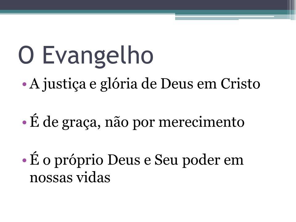 O Evangelho •A justiça e glória de Deus em Cristo •É de graça, não por merecimento •É o próprio Deus e Seu poder em nossas vidas