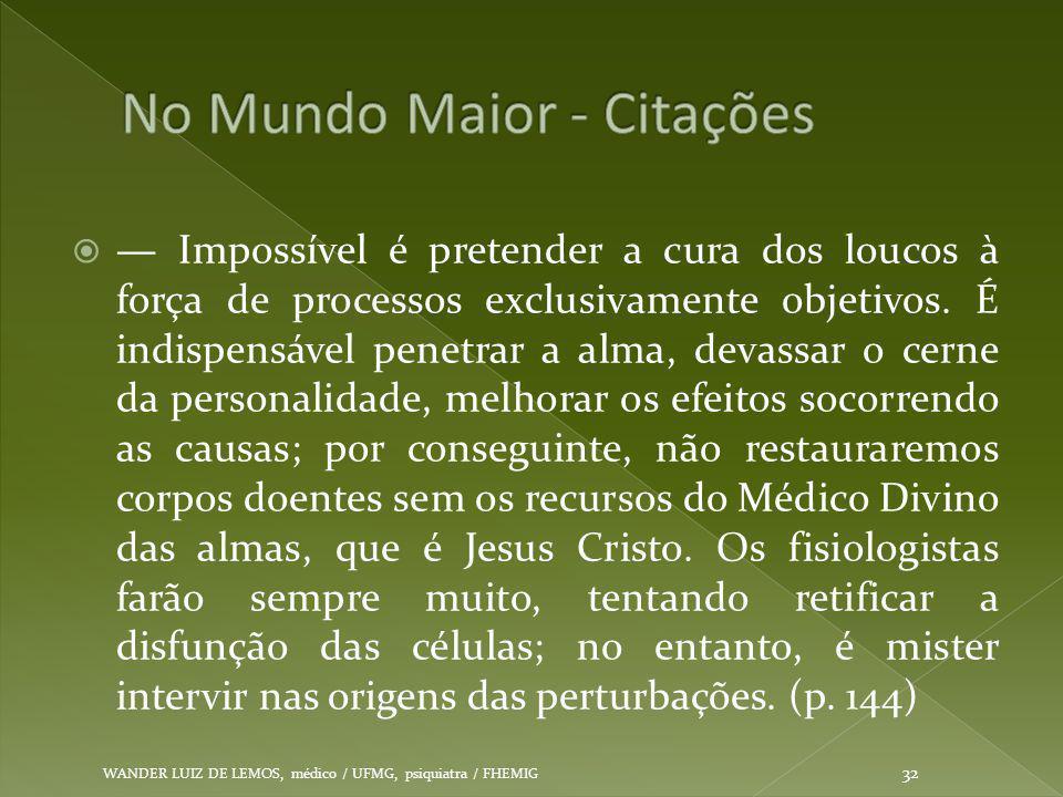  — Impossível é pretender a cura dos loucos à força de processos exclusivamente objetivos. É indispensável penetrar a alma, devassar o cerne da perso